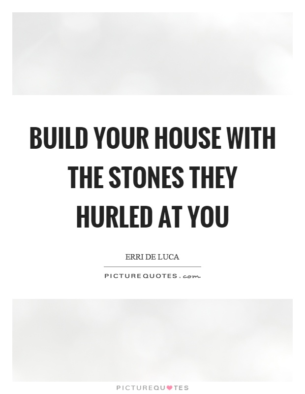 Build Your House With The Stones They Hurled At You Picture Quote #1