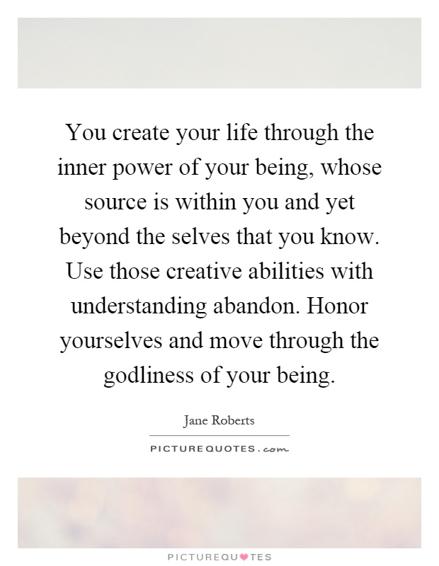 You create your life through the inner power of your being, whose source is within you and yet beyond the selves that you know. Use those creative abilities with understanding abandon. Honor yourselves and move through the godliness of your being Picture Quote #1