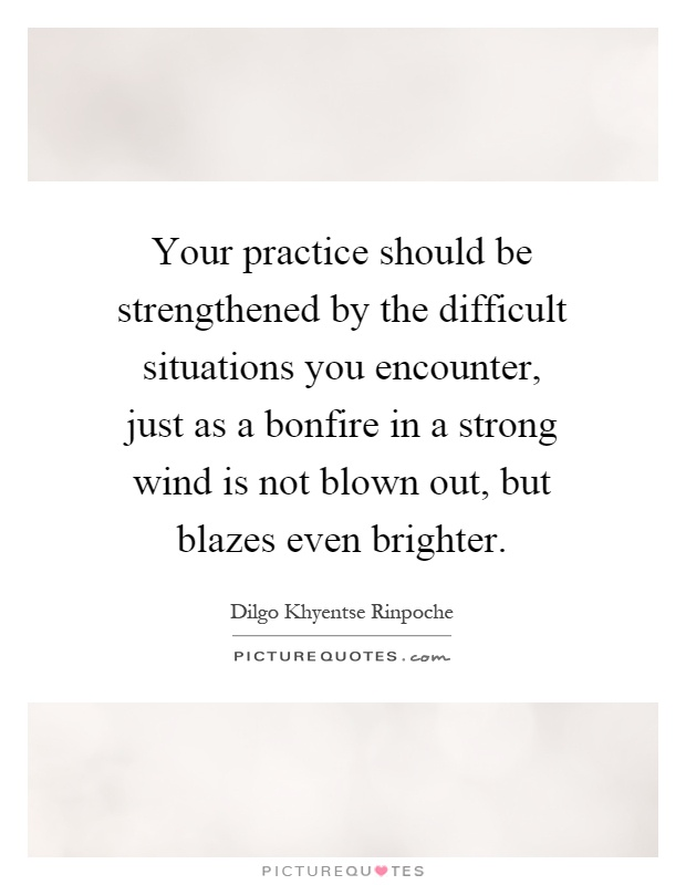 Your practice should be strengthened by the difficult situations you encounter, just as a bonfire in a strong wind is not blown out, but blazes even brighter Picture Quote #1
