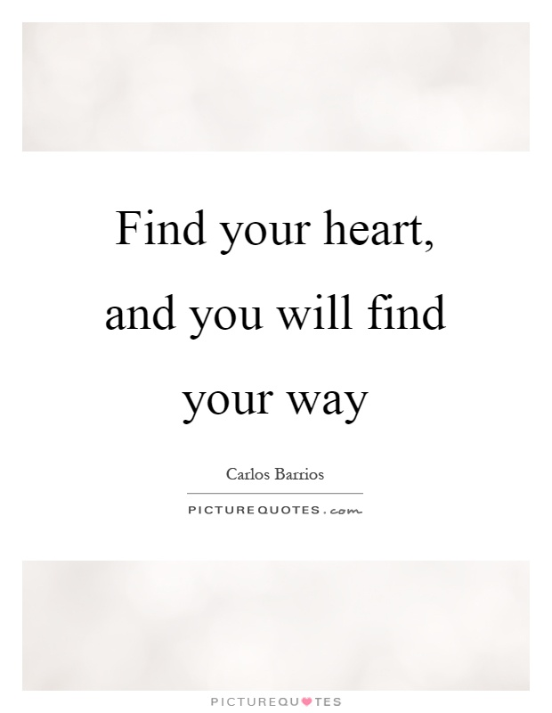 Find your heart, and you will find your way Picture Quote #1