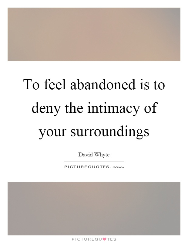 To feel abandoned is to deny the intimacy of your surroundings Picture Quote #1