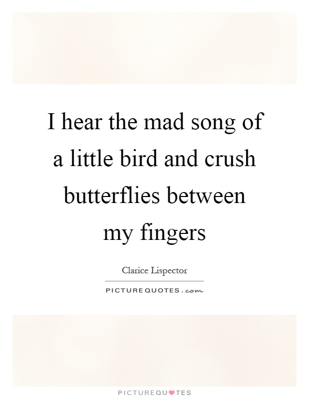 I hear the mad song of a little bird and crush butterflies between my fingers Picture Quote #1