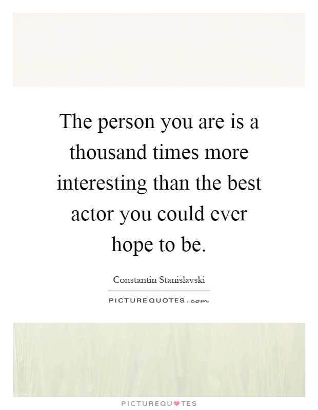 The person you are is a thousand times more interesting than the best actor you could ever hope to be Picture Quote #1