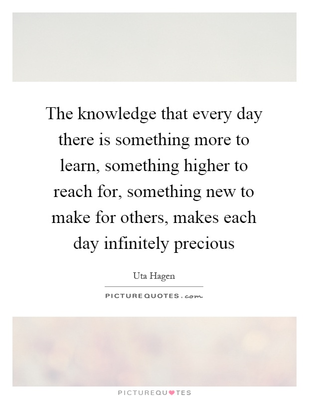 The knowledge that every day there is something more to learn, something higher to reach for, something new to make for others, makes each day infinitely precious Picture Quote #1