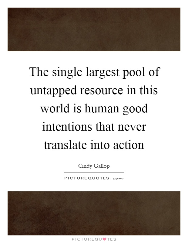 The single largest pool of untapped resource in this world is human good intentions that never translate into action Picture Quote #1