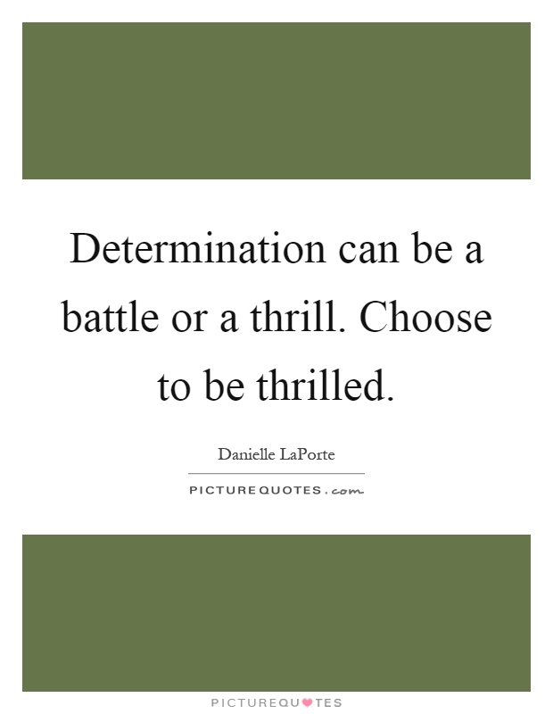 Determination can be a battle or a thrill. Choose to be thrilled Picture Quote #1