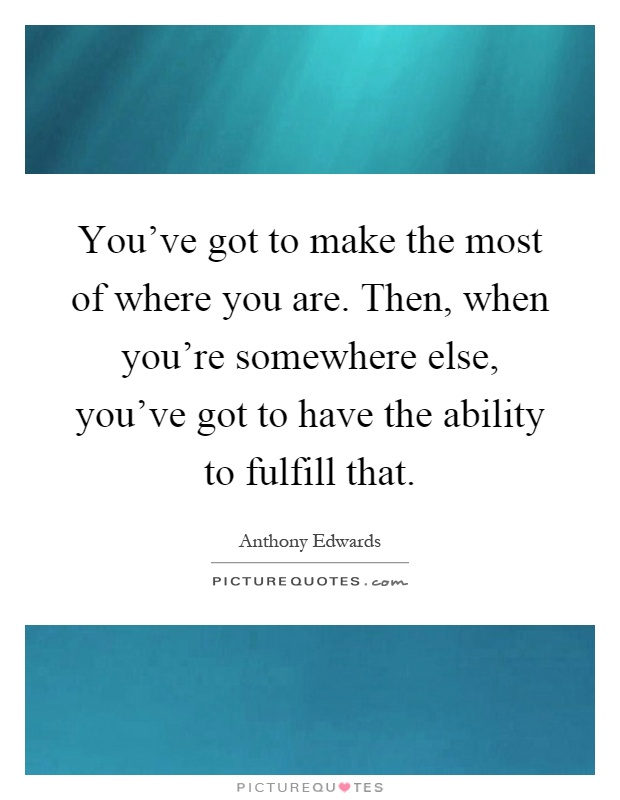 You've got to make the most of where you are. Then, when you're somewhere else, you've got to have the ability to fulfill that Picture Quote #1