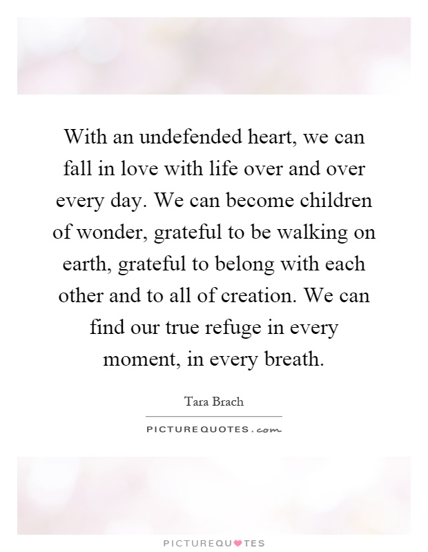 With an undefended heart, we can fall in love with life over and over every day. We can become children of wonder, grateful to be walking on earth, grateful to belong with each other and to all of creation. We can find our true refuge in every moment, in every breath Picture Quote #1