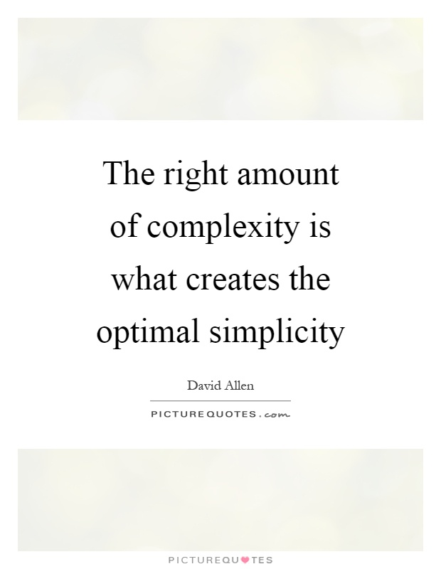 The right amount of complexity is what creates the optimal simplicity Picture Quote #1