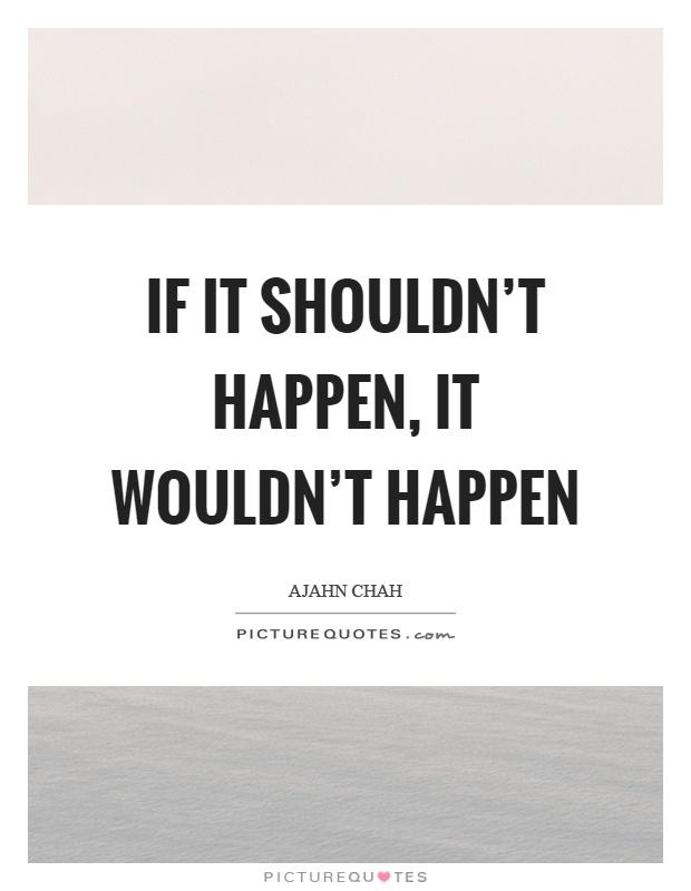 If it shouldn't happen, it wouldn't happen Picture Quote #1