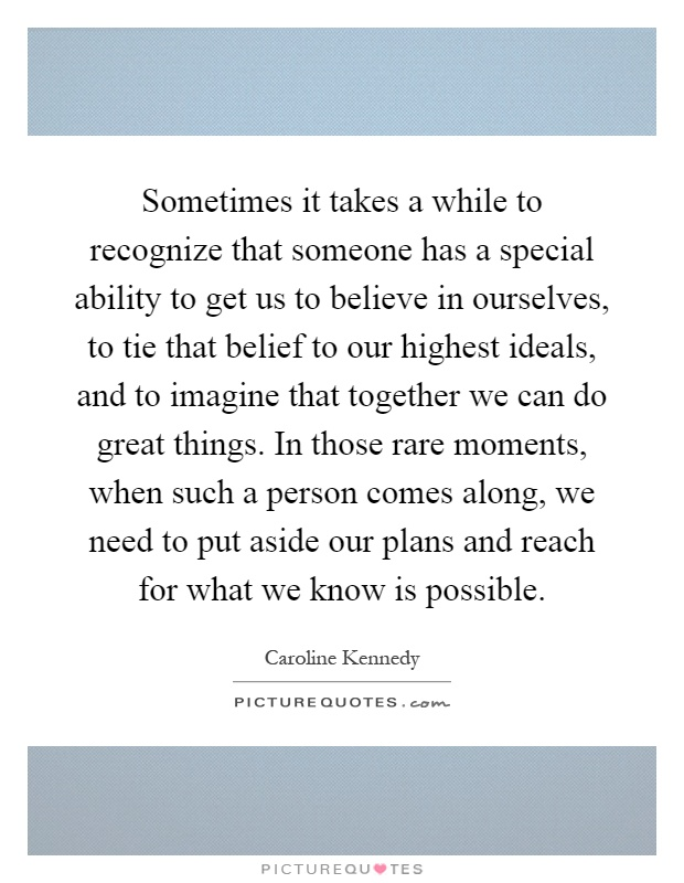 Sometimes it takes a while to recognize that someone has a special ability to get us to believe in ourselves, to tie that belief to our highest ideals, and to imagine that together we can do great things. In those rare moments, when such a person comes along, we need to put aside our plans and reach for what we know is possible Picture Quote #1