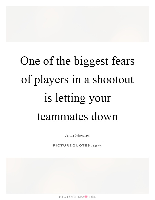 One of the biggest fears of players in a shootout is letting your teammates down Picture Quote #1