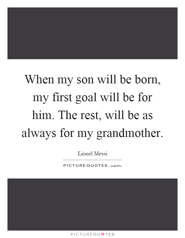 When my son will be born, my first goal will be for him. The rest, will be as always for my grandmother Picture Quote #1