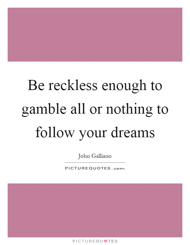 Be reckless enough to gamble all or nothing to follow your dreams Picture Quote #1