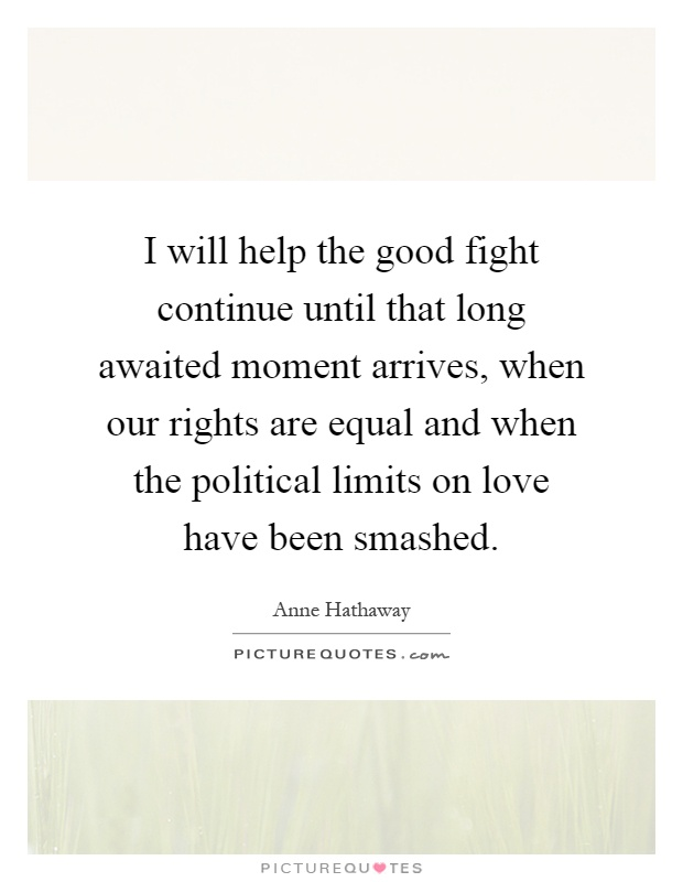 I will help the good fight continue until that long awaited moment arrives, when our rights are equal and when the political limits on love have been smashed Picture Quote #1