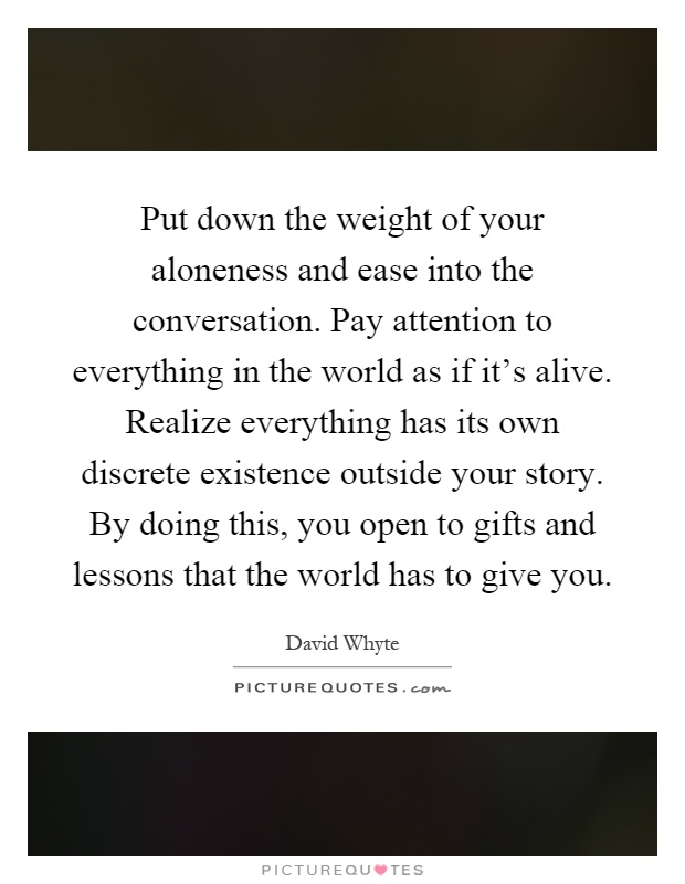 Put down the weight of your aloneness and ease into the conversation. Pay attention to everything in the world as if it's alive. Realize everything has its own discrete existence outside your story. By doing this, you open to gifts and lessons that the world has to give you Picture Quote #1