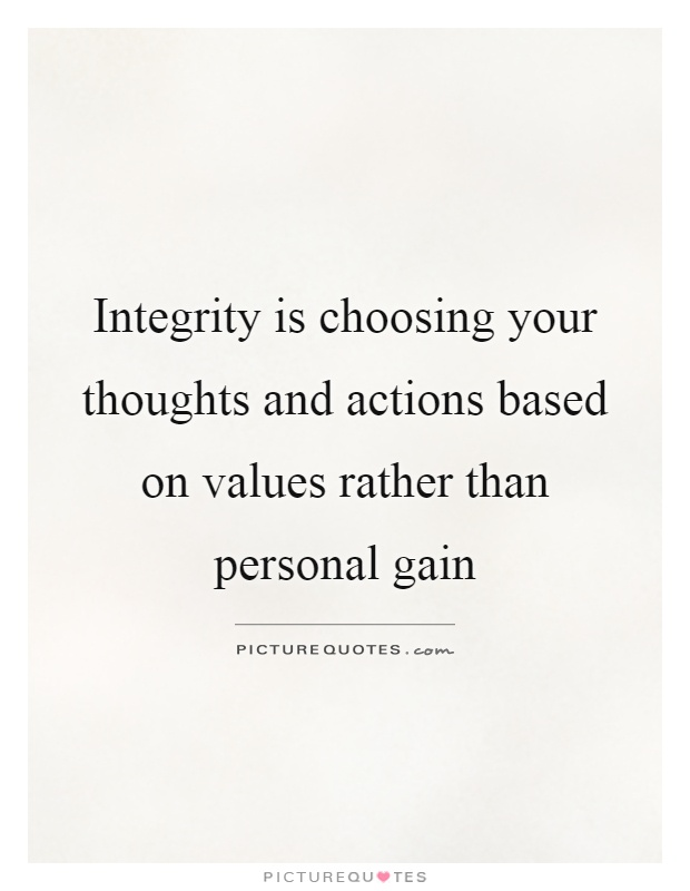 Integrity is choosing your thoughts and actions based on values rather than personal gain Picture Quote #1