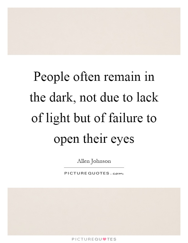People often remain in the dark, not due to lack of light but of failure to open their eyes Picture Quote #1