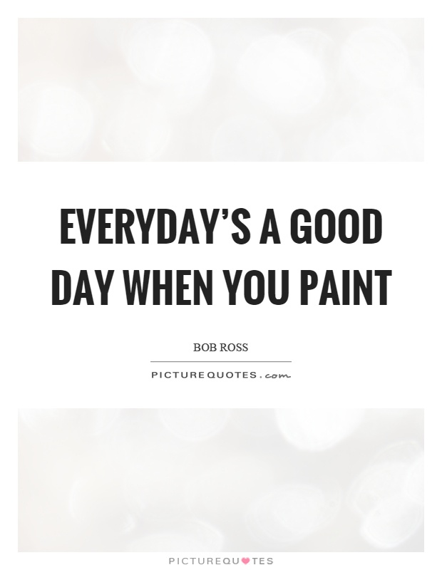 Everyday's a good day when you paint Picture Quote #1