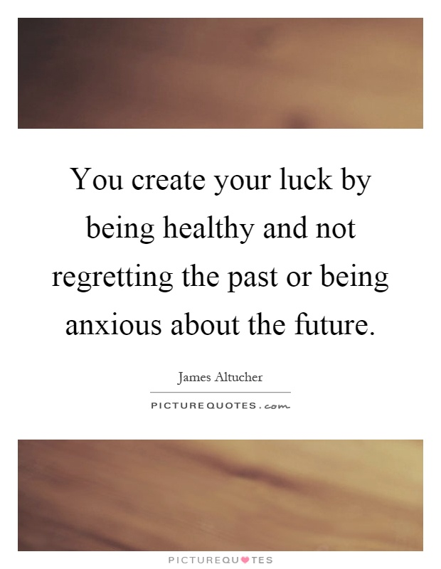 You create your luck by being healthy and not regretting the past or being anxious about the future Picture Quote #1