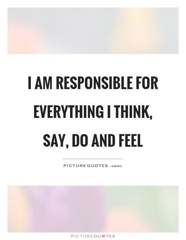 I am responsible for everything I think, say, do and feel Picture Quote #1