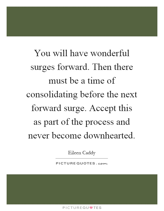 You will have wonderful surges forward. Then there must be a time of consolidating before the next forward surge. Accept this as part of the process and never become downhearted Picture Quote #1