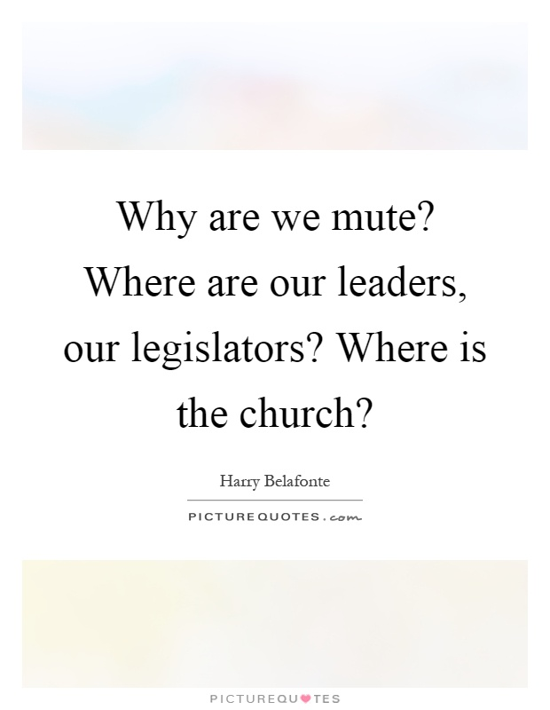 Why are we mute? Where are our leaders, our legislators? Where is the church? Picture Quote #1