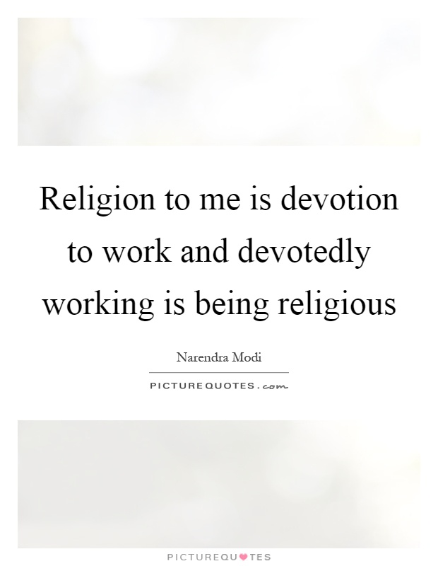 Religion to me is devotion to work and devotedly working is being religious Picture Quote #1