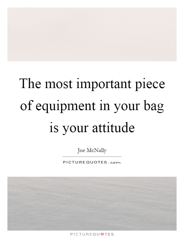 The most important piece of equipment in your bag is your attitude Picture Quote #1