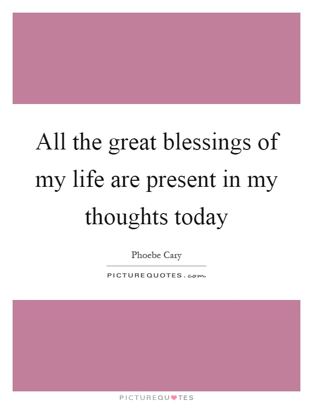 All the great blessings of my life are present in my thoughts today Picture Quote #1
