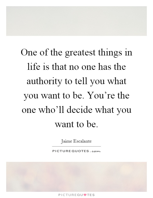 One of the greatest things in life is that no one has the authority to tell you what you want to be. You're the one who'll decide what you want to be Picture Quote #1