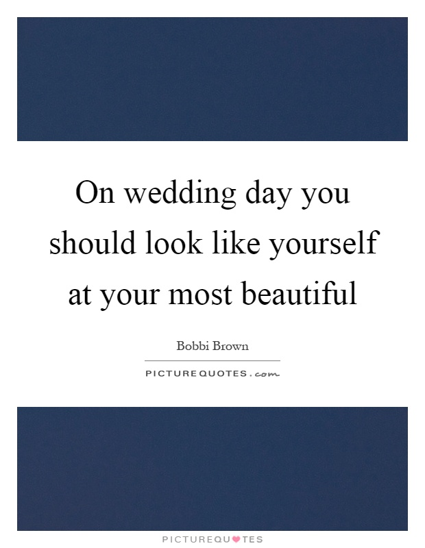 On wedding day you should look like yourself at your most beautiful Picture Quote #1