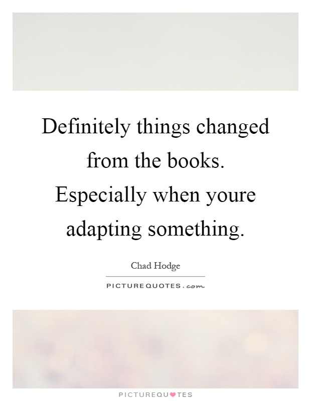 Definitely things changed from the books. Especially when youre adapting something Picture Quote #1