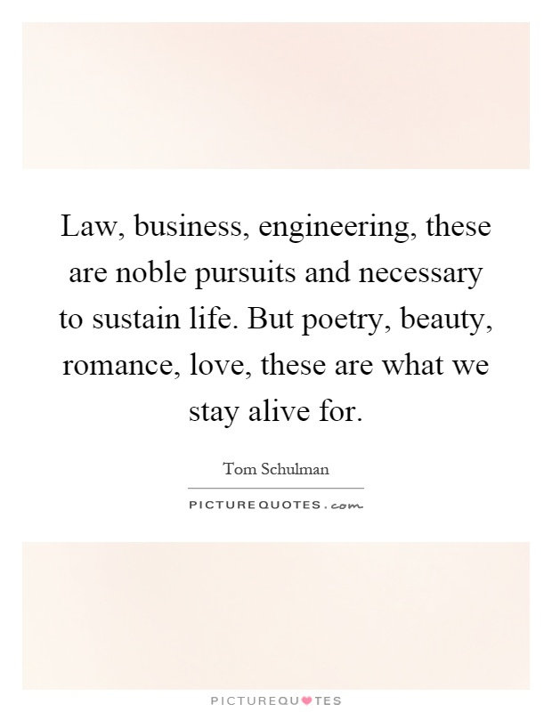 Law, business, engineering, these are noble pursuits and necessary to sustain life. But poetry, beauty, romance, love, these are what we stay alive for Picture Quote #1