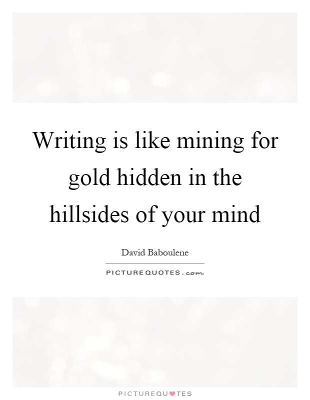 Writing is like mining for gold hidden in the hillsides of your mind Picture Quote #1