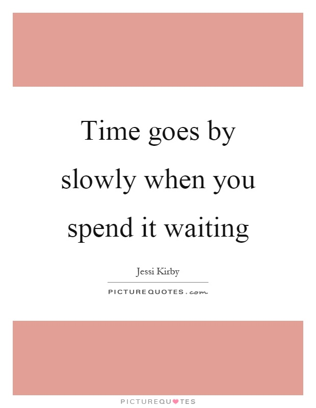 Time goes by slowly when you spend it waiting Picture Quote #1