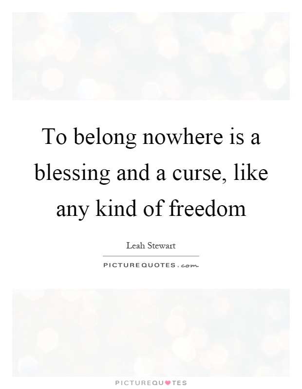 To belong nowhere is a blessing and a curse, like any kind of freedom Picture Quote #1