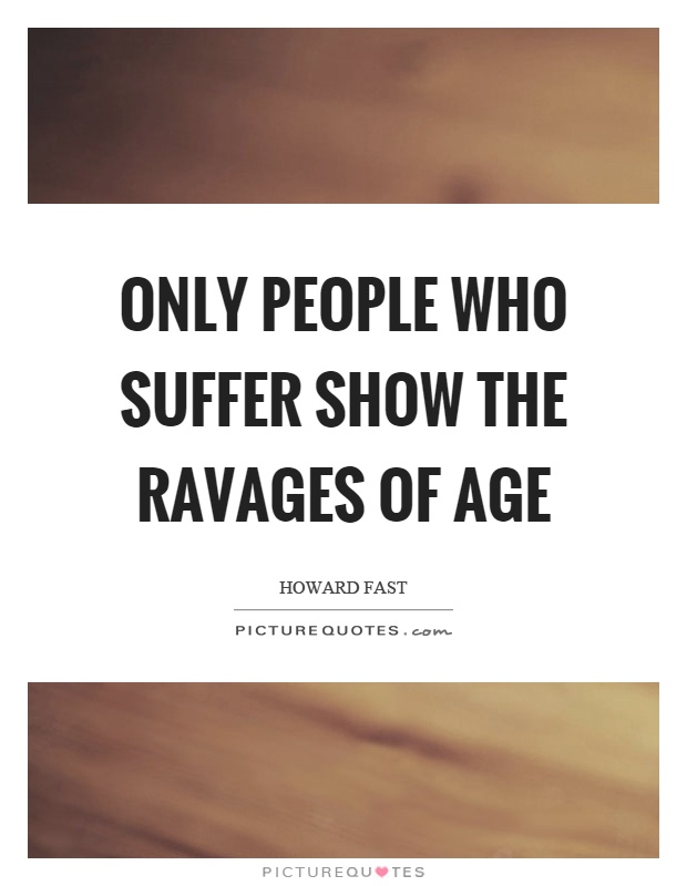 Only people who suffer show the ravages of age Picture Quote #1