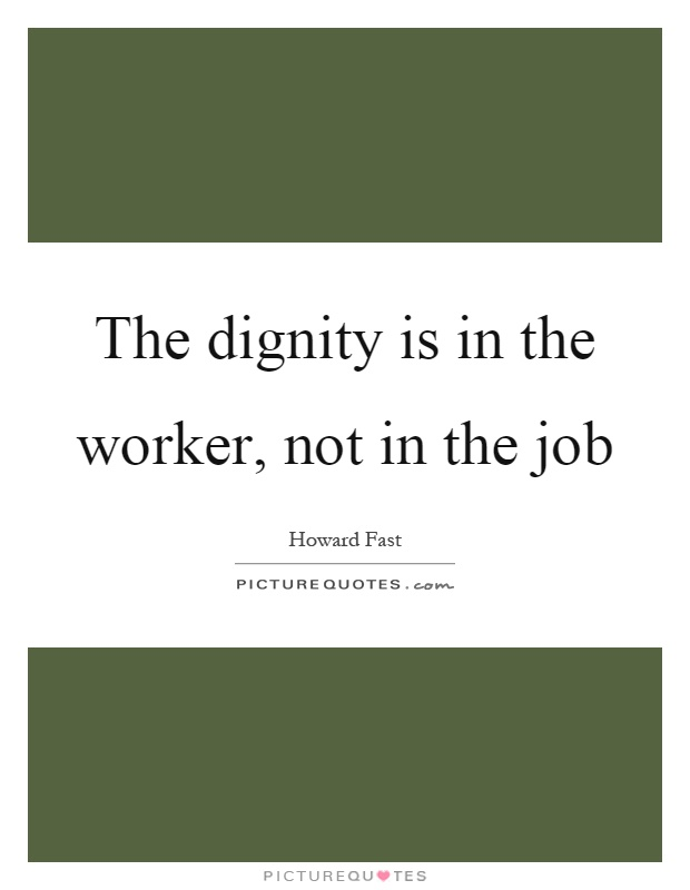 The dignity is in the worker, not in the job Picture Quote #1