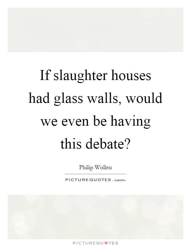 If slaughter houses had glass walls, would we even be having this debate? Picture Quote #1