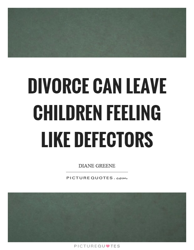 Divorce can leave children feeling like defectors Picture Quote #1