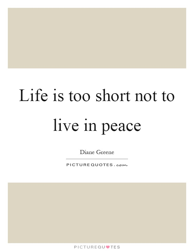 Life is too short not to live in peace Picture Quote #1