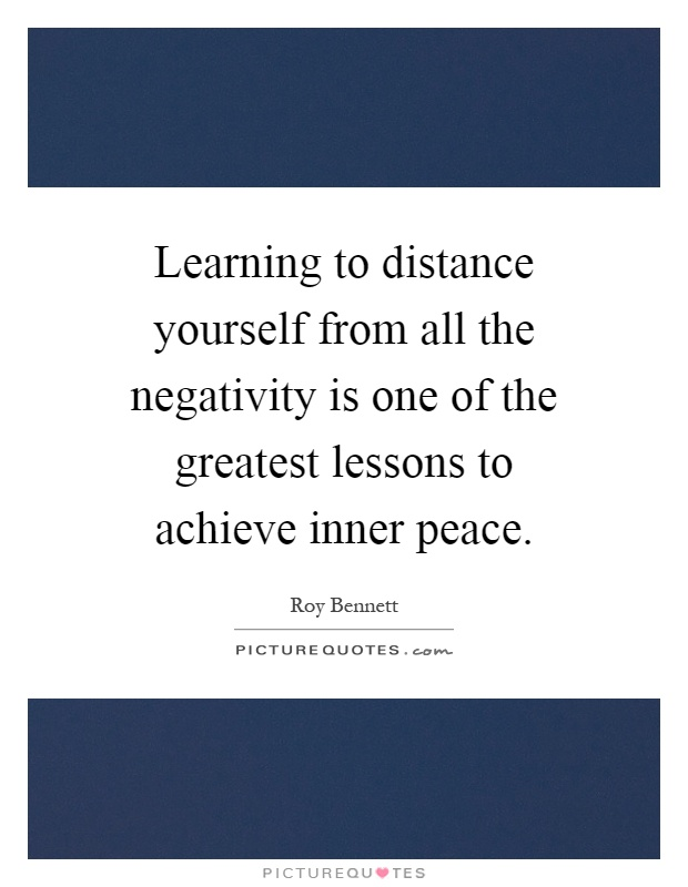 Learning to distance yourself from all the negativity is one of the greatest lessons to achieve inner peace Picture Quote #1