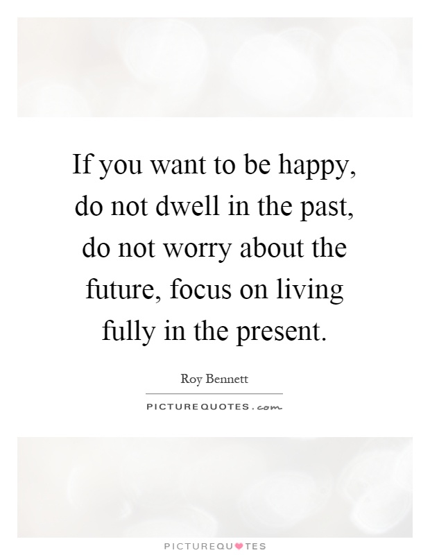 If you want to be happy, do not dwell in the past, do not worry about the future, focus on living fully in the present Picture Quote #1