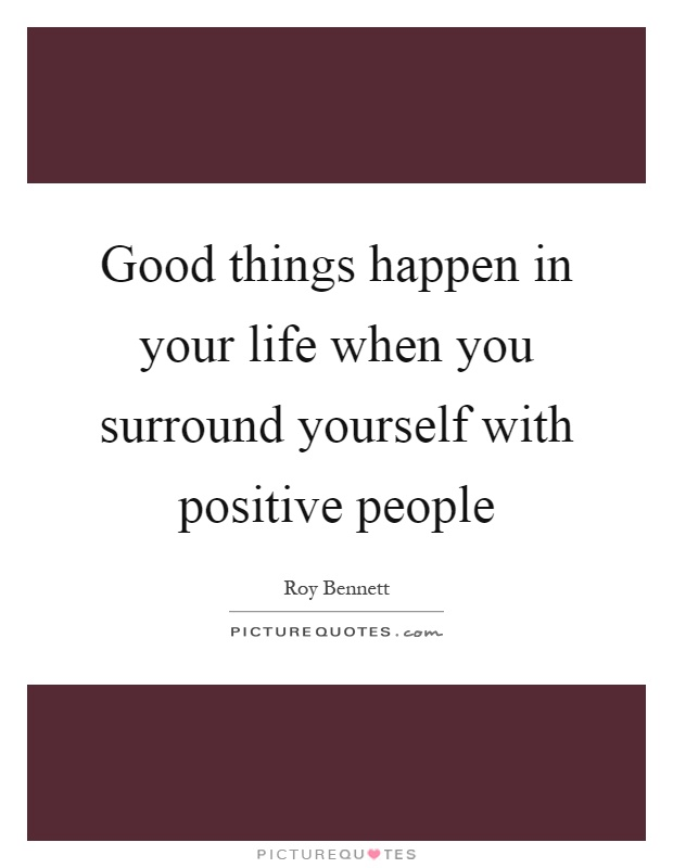 Good things happen in your life when you surround yourself with positive people Picture Quote #1