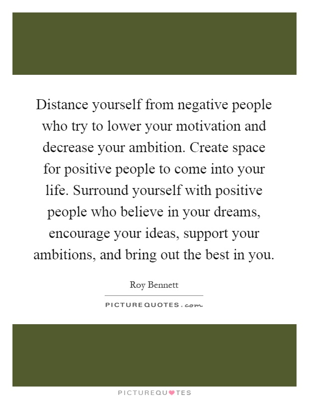 Distance yourself from negative people who try to lower your motivation and decrease your ambition. Create space for positive people to come into your life. Surround yourself with positive people who believe in your dreams, encourage your ideas, support your ambitions, and bring out the best in you Picture Quote #1
