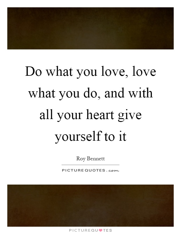 Do what you love, love what you do, and with all your heart give yourself to it Picture Quote #1
