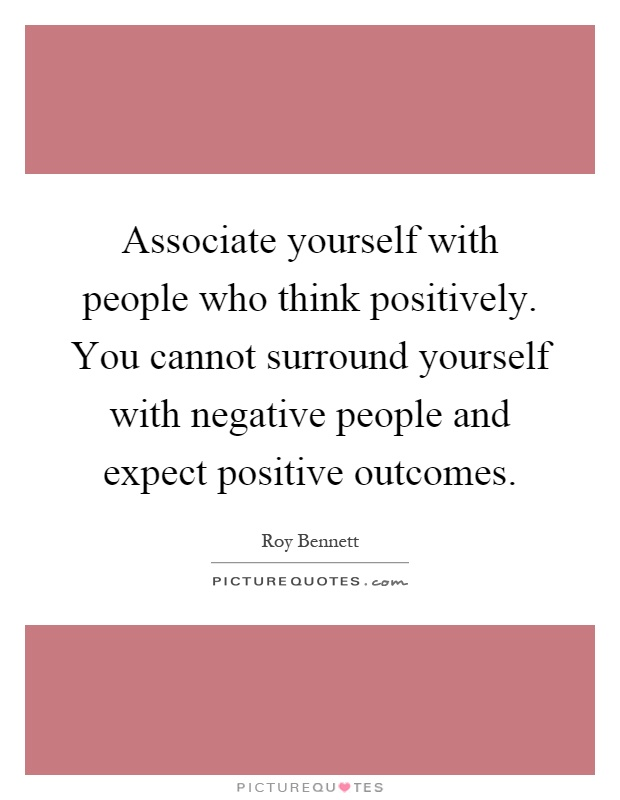 Associate yourself with people who think positively. You cannot surround yourself with negative people and expect positive outcomes Picture Quote #1