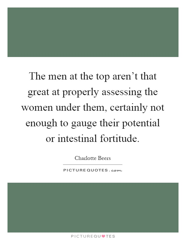The men at the top aren't that great at properly assessing the women under them, certainly not enough to gauge their potential or intestinal fortitude Picture Quote #1