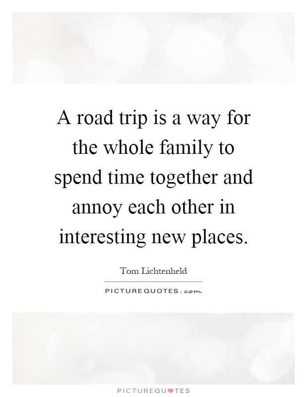 A road trip is a way for the whole family to spend time together and annoy each other in interesting new places Picture Quote #1